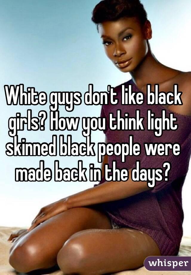 White guys don't like black girls? How you think light ...