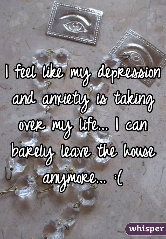 I feel like my depression and anxiety is taking over my life... I can barely leave the house anymore... :(