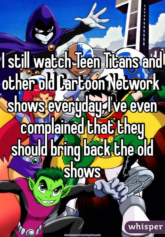 I still watch Teen Titans and other old Cartoon Network ...