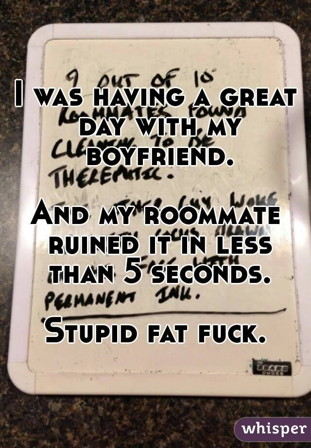 I was having a great day with my boyfriend.  And my roommate ruined it in less than 5 seconds.  Stupid fat fuck.