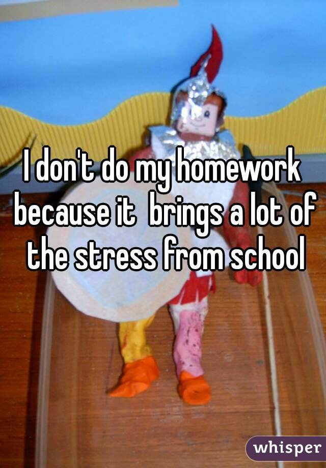 I don't do my homework because it  brings a lot of the stress from school