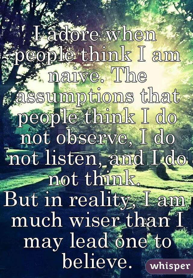I adore when people think I am naive. The assumptions that people think I do not observe, I do not listen, and I do not think.  But in reality, I am much wiser than I may lead one to believe.