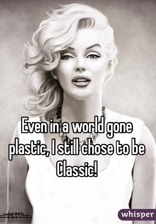 Even in a world gone plastic, I still chose to be Classic!