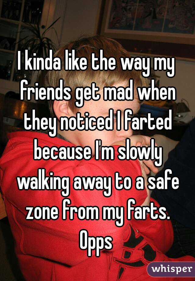 I kinda like the way my friends get mad when they noticed I farted because I'm slowly walking away to a safe zone from my farts. Opps
