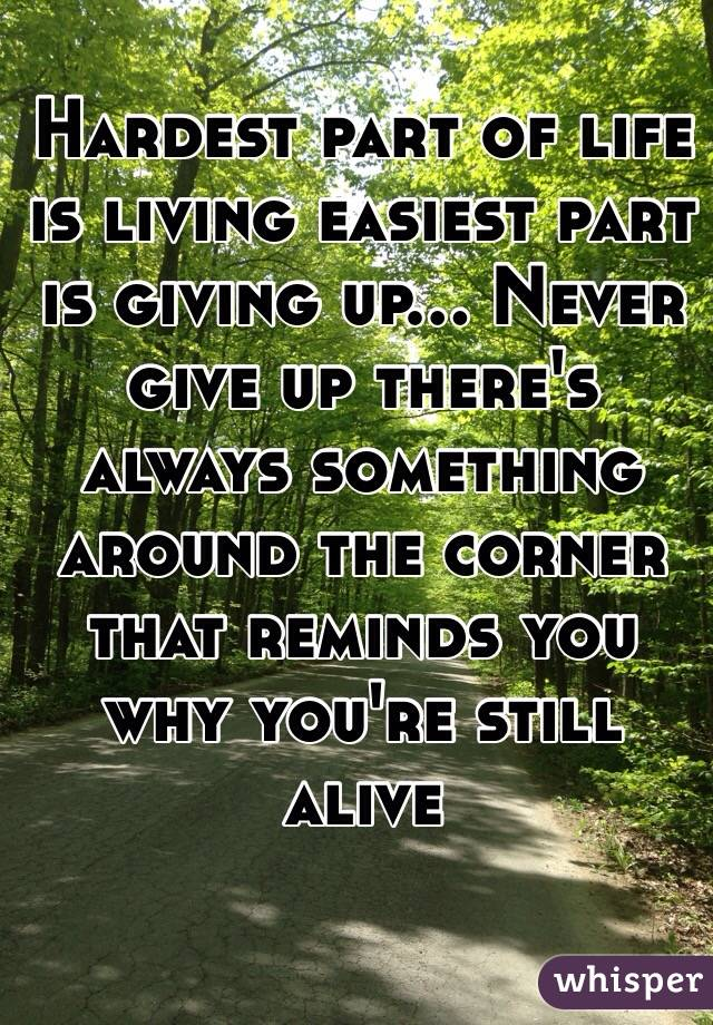 Hardest part of life is living easiest part is giving up... Never give up there's always something around the corner that reminds you why you're still alive