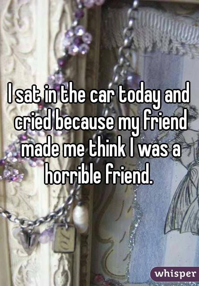 I sat in the car today and cried because my friend made me think I was a horrible friend.