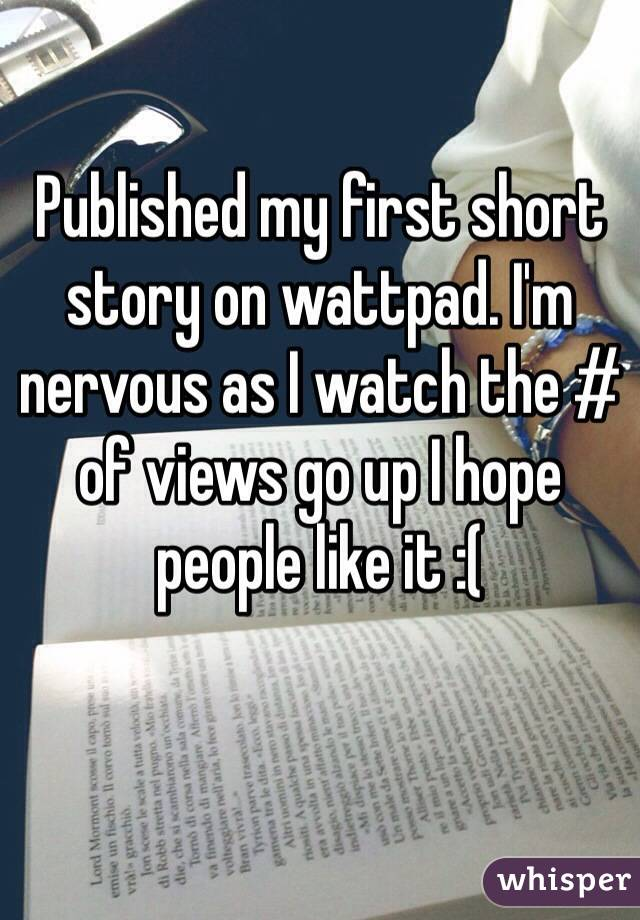 Published my first short story on wattpad. I'm nervous as I watch the # of views go up I hope people like it :(