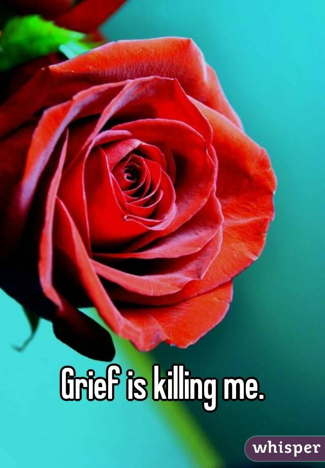 Grief is killing me.