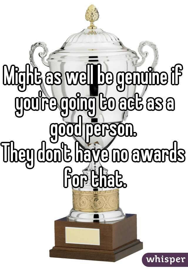 Might as well be genuine if you're going to act as a good person.  They don't have no awards for that.