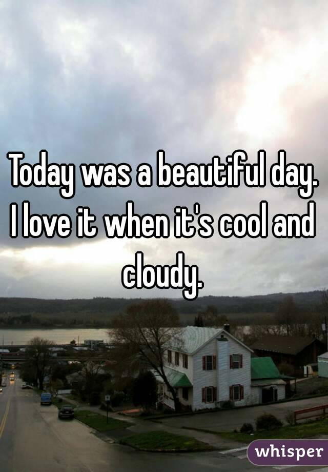 Today was a beautiful day. I love it when it's cool and cloudy.