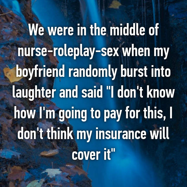 "We were in the middle of nurse-roleplay-sex when my boyfriend randomly burst into laughter and said ""I don't know how I'm going to pay for this, I don't think my insurance will cover it"""