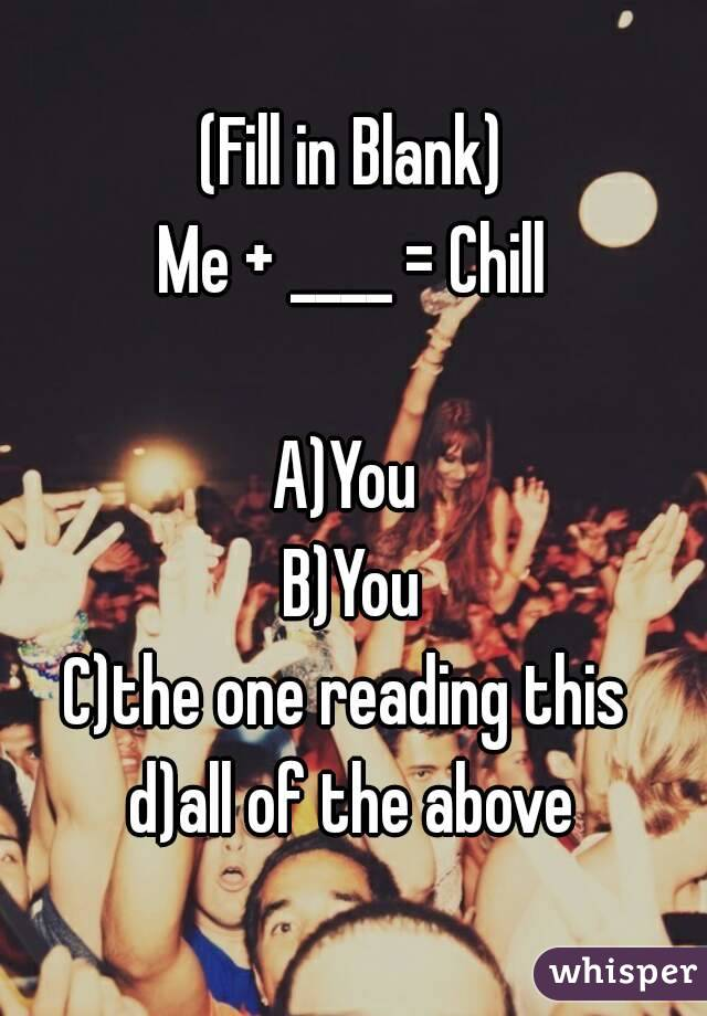 (Fill in Blank) Me + ____ = Chill  A)You  B)You C)the one reading this  d)all of the above