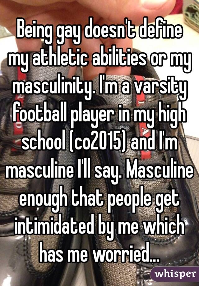 Being gay doesn't define my athletic abilities or my masculinity. I'm a varsity football player in my high school (co2015) and I'm masculine I'll say. Masculine enough that people get intimidated by me which has me worried...