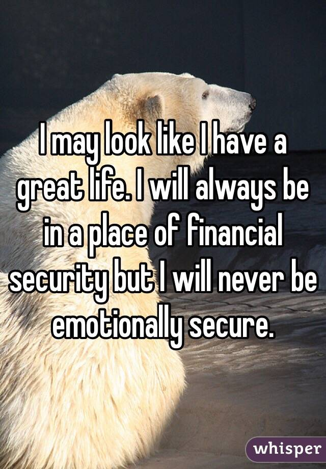 I may look like I have a great life. I will always be in a place of financial security but I will never be emotionally secure.