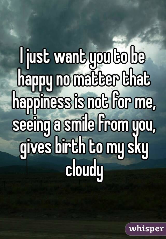 I Want To Cuddle With You Quotes: I Just Want You To Be Happy No Matter That Happiness Is