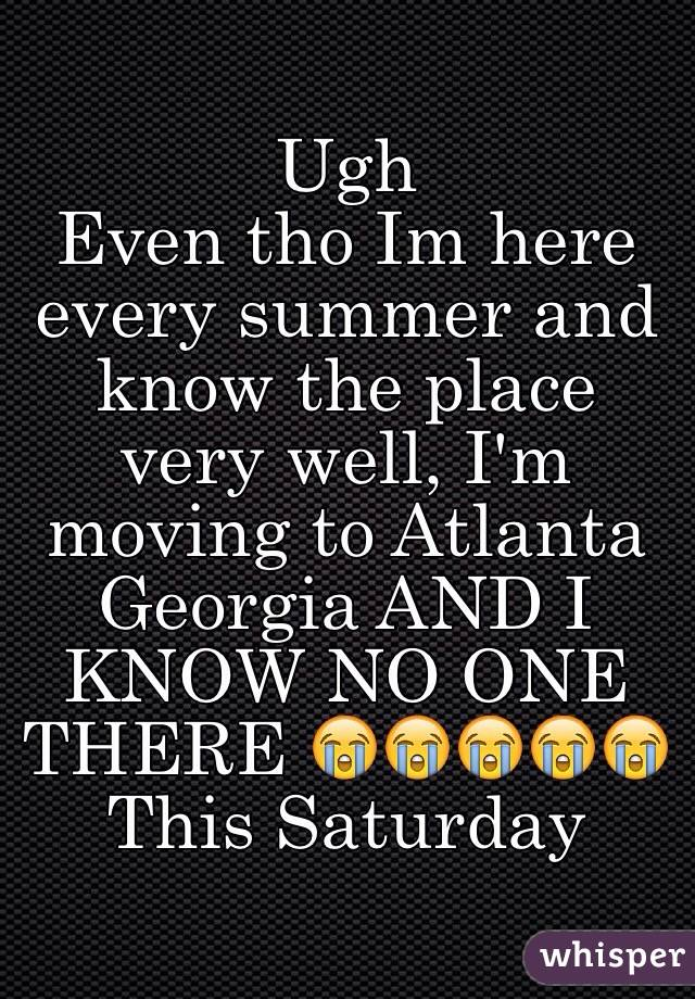 Ugh  Even tho Im here every summer and know the place very well, I'm moving to Atlanta Georgia AND I KNOW NO ONE THERE 😭😭😭😭😭 This Saturday