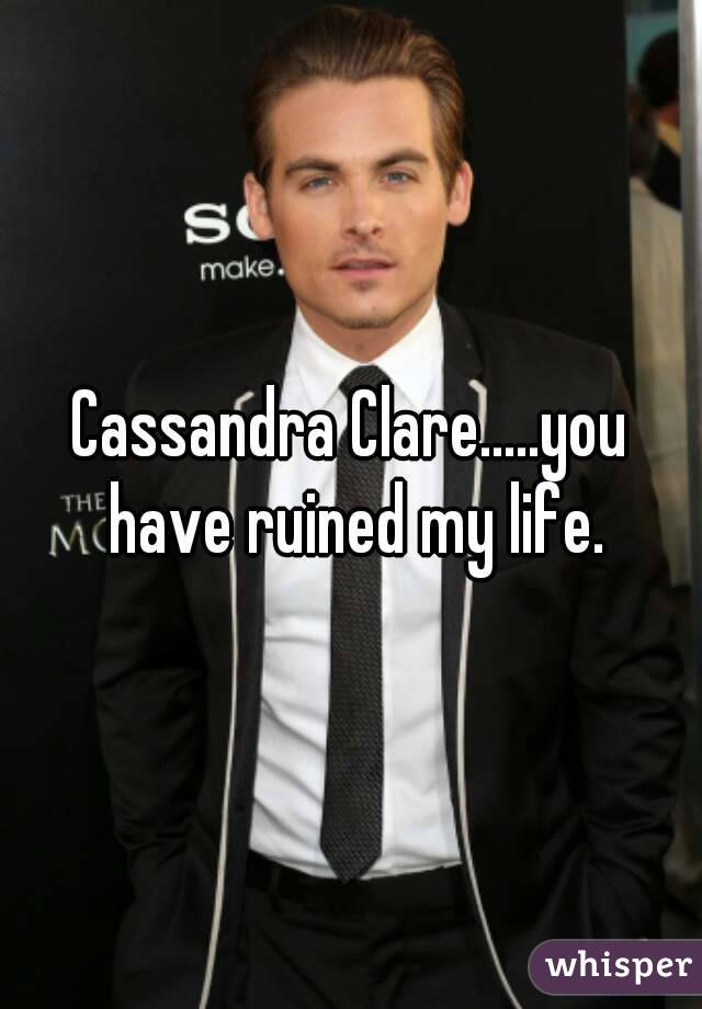 Cassandra Clare.....you have ruined my life.