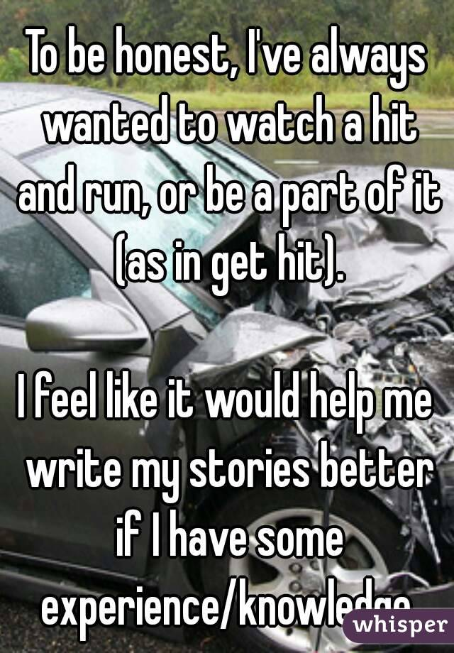 To be honest, I've always wanted to watch a hit and run, or be a part of it (as in get hit).  I feel like it would help me write my stories better if I have some experience/knowledge.