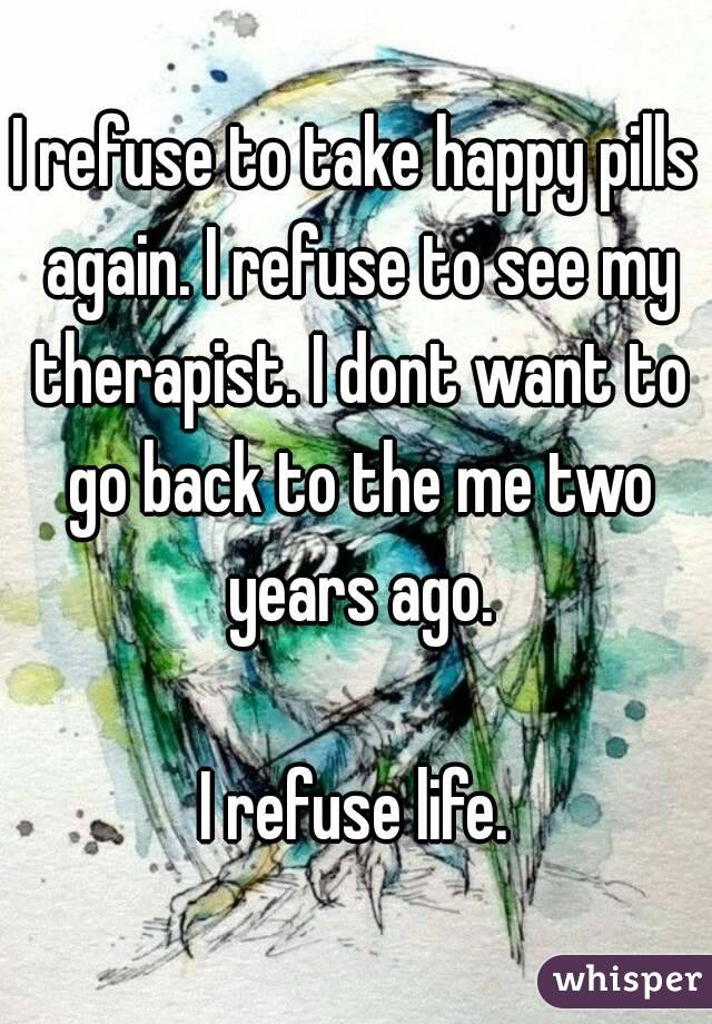 I refuse to take happy pills again. I refuse to see my therapist. I dont want to go back to the me two years ago.  I refuse life.