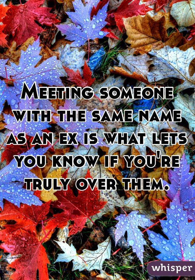 Meeting someone with the same name as an ex is what lets you know if you're truly over them.