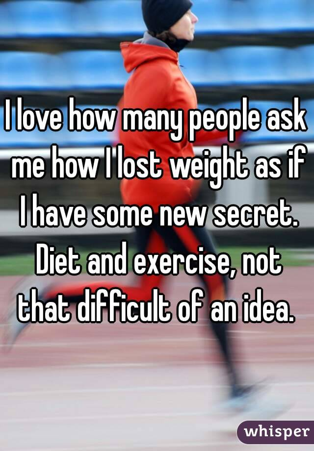 I love how many people ask me how I lost weight as if I have some new secret. Diet and exercise, not that difficult of an idea.