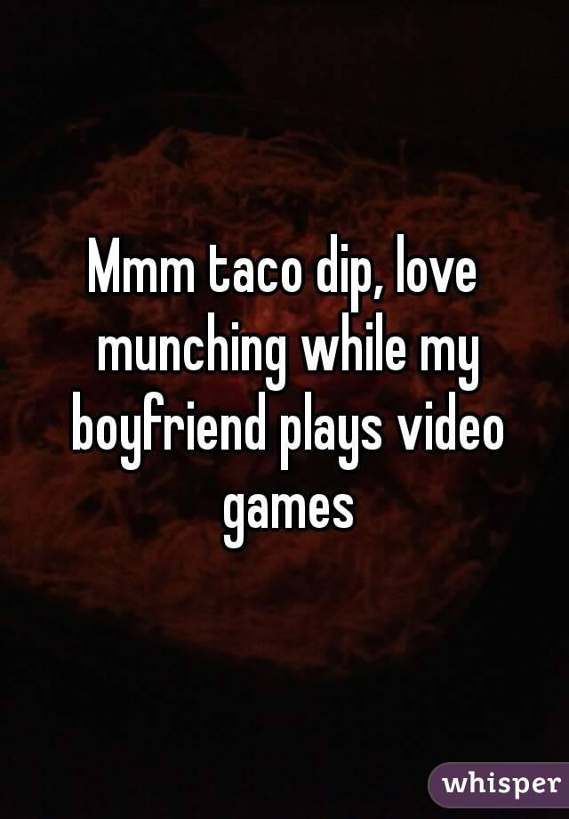 Mmm taco dip, love munching while my boyfriend plays video games