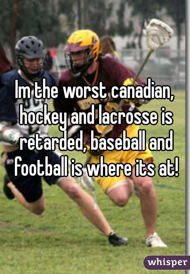 Im the worst canadian, hockey and lacrosse is retarded, baseball and football is where its at!