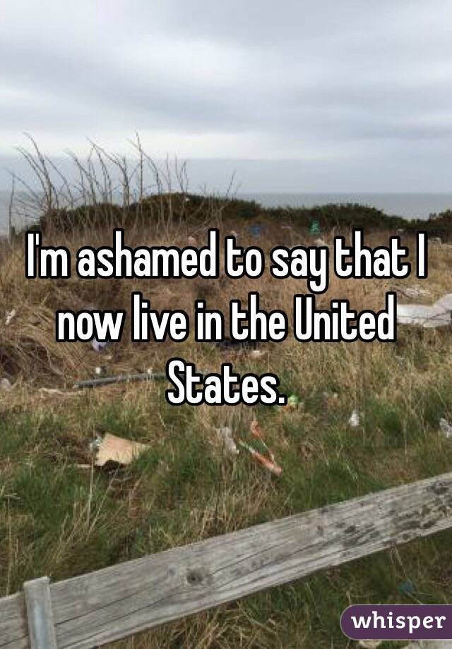 I'm ashamed to say that I now live in the United States.