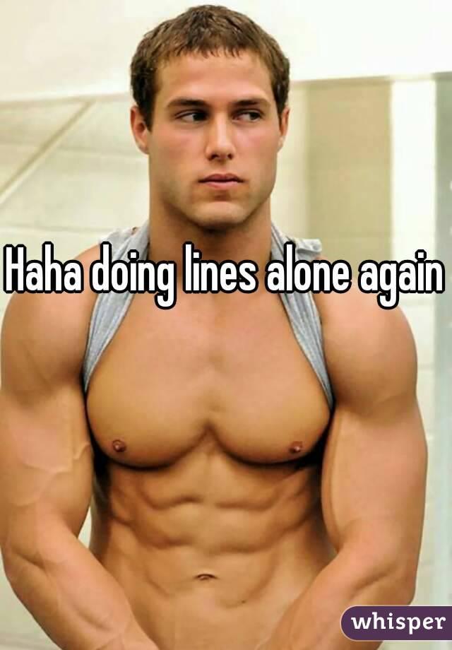 Haha doing lines alone again