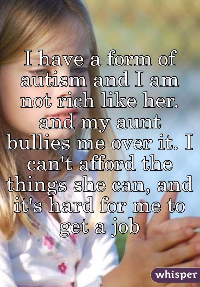 I have a form of autism and I am not rich like her. and my aunt bullies me over it. I can't afford the things she can, and it's hard for me to get a job