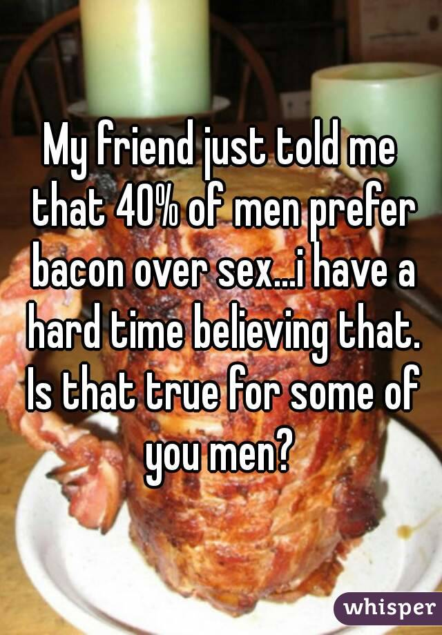 My friend just told me that 40% of men prefer bacon over sex...i have a hard time believing that. Is that true for some of you men?