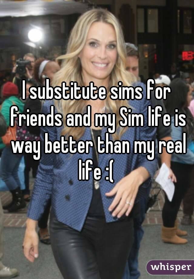 I substitute sims for friends and my Sim life is way better than my real life :(