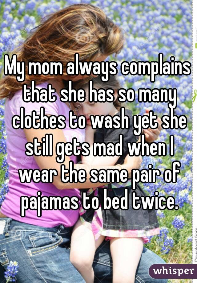 My mom always complains that she has so many clothes to wash yet she still gets mad when I wear the same pair of pajamas to bed twice.
