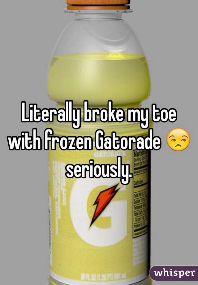 Literally broke my toe with frozen Gatorade 😒 seriously.