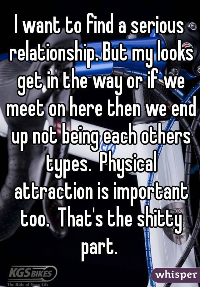 I want to find a serious relationship. But my looks get in the way or if we meet on here then we end up not being each others types.  Physical attraction is important too.  That's the shitty part.