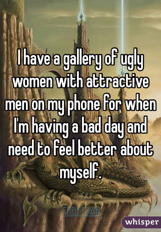 I have a gallery of ugly women with attractive men on my phone for when I'm having a bad day and need to feel better about myself.