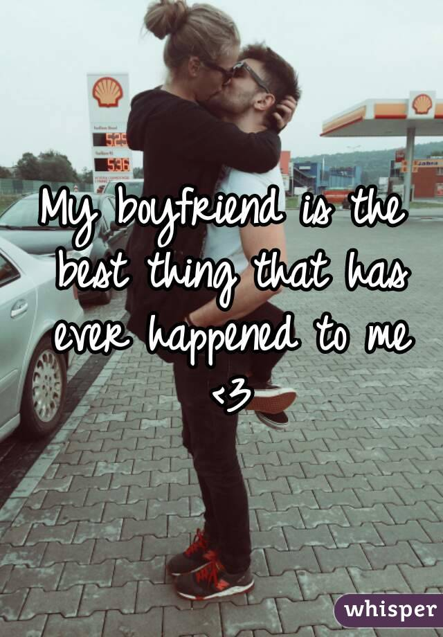 My boyfriend is the best thing that has ever happened to me <3