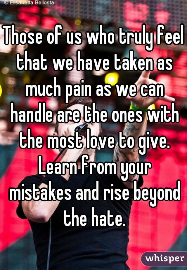 Those of us who truly feel that we have taken as much pain as we can handle are the ones with the most love to give. Learn from your mistakes and rise beyond the hate.