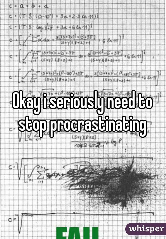 Okay i seriously need to stop procrastinating