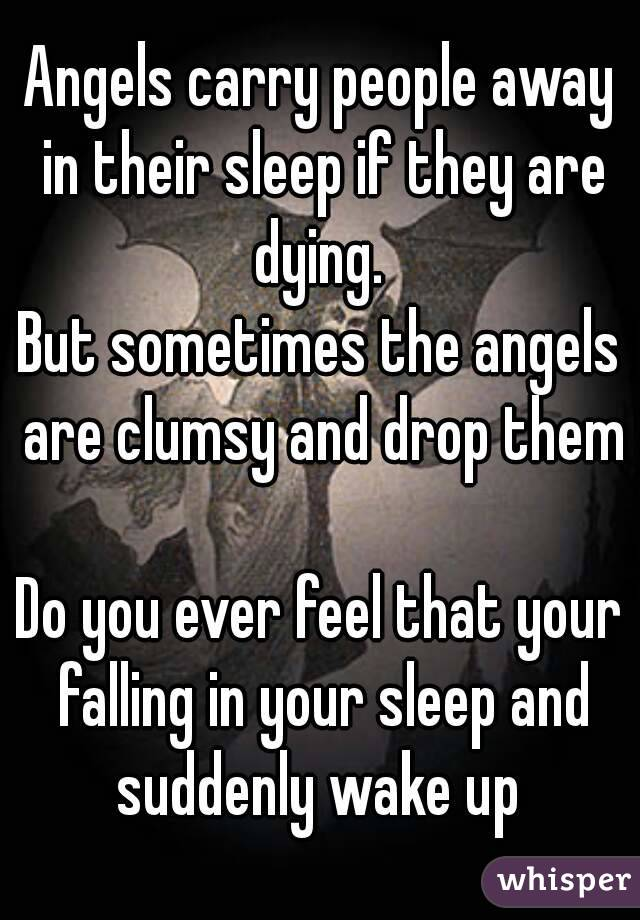 Angels carry people away in their sleep if they are dying. But ...