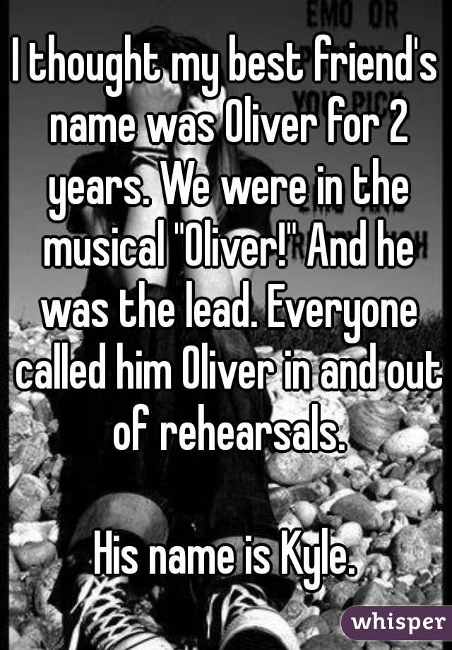"I thought my best friend's name was Oliver for 2 years. We were in the musical ""Oliver!"" And he was the lead. Everyone called him Oliver in and out of rehearsals.  His name is Kyle."