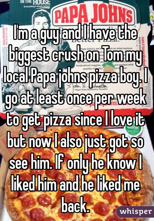I'm a guy and I have the biggest crush on Tom my local Papa johns pizza boy. I go at least once per week to get pizza since I love it but now I also just got so see him. If only he know I liked him and he liked me back.
