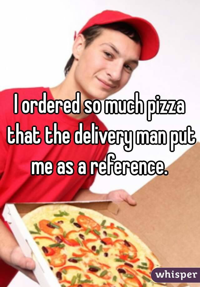 I ordered so much pizza that the delivery man put me as a reference.
