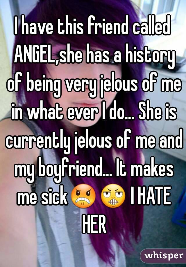 I have this friend called ANGEL,she has a history of being very jelous of me in what ever I do... She is currently jelous of me and my boyfriend... It makes me sick😠😬 I HATE HER