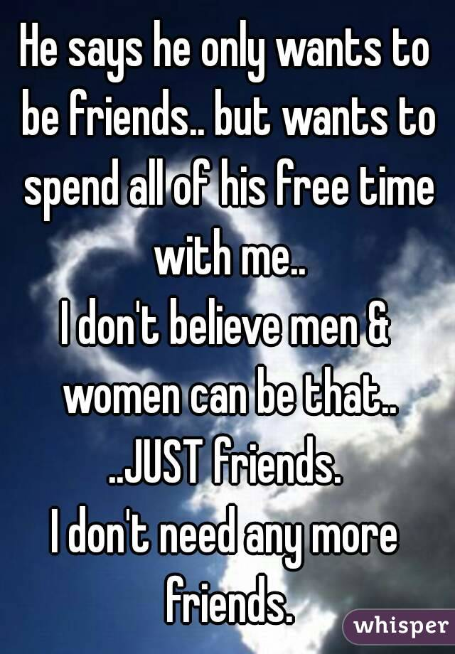 He says he only wants to be friends.. but wants to spend all of his free time with me.. I don't believe men & women can be that.. ..JUST friends. I don't need any more friends.