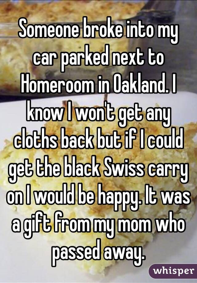 Someone broke into my car parked next to Homeroom in Oakland. I know I won't get any cloths back but if I could get the black Swiss carry on I would be happy. It was a gift from my mom who passed away.