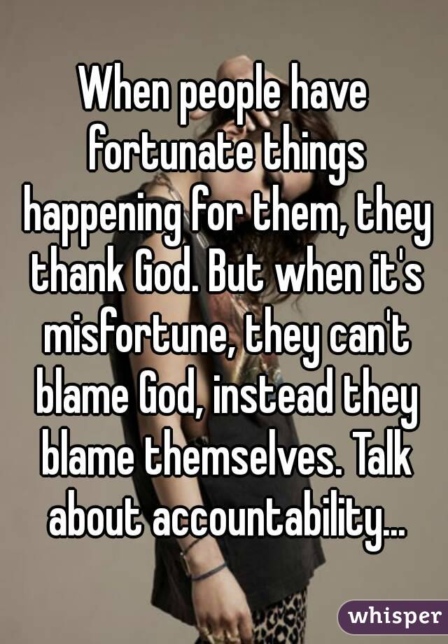 When people have fortunate things happening for them, they thank God. But when it's misfortune, they can't blame God, instead they blame themselves. Talk about accountability...