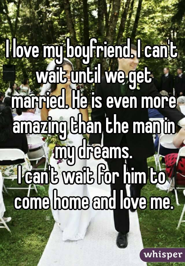 I love my boyfriend. I can't wait until we get married. He is even more amazing than the man in my dreams. I can't wait for him to come home and love me.