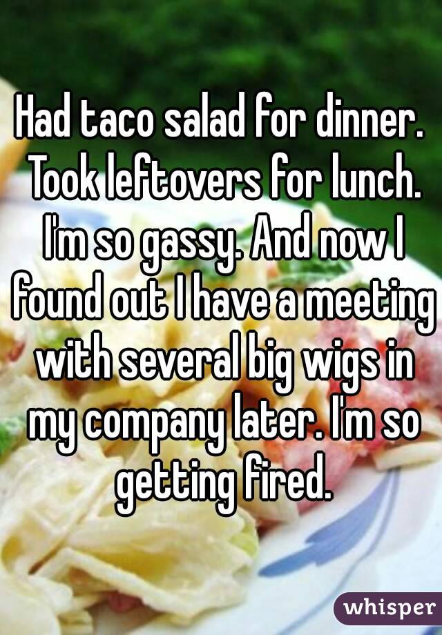 Had taco salad for dinner. Took leftovers for lunch. I'm so gassy. And now I found out I have a meeting with several big wigs in my company later. I'm so getting fired.