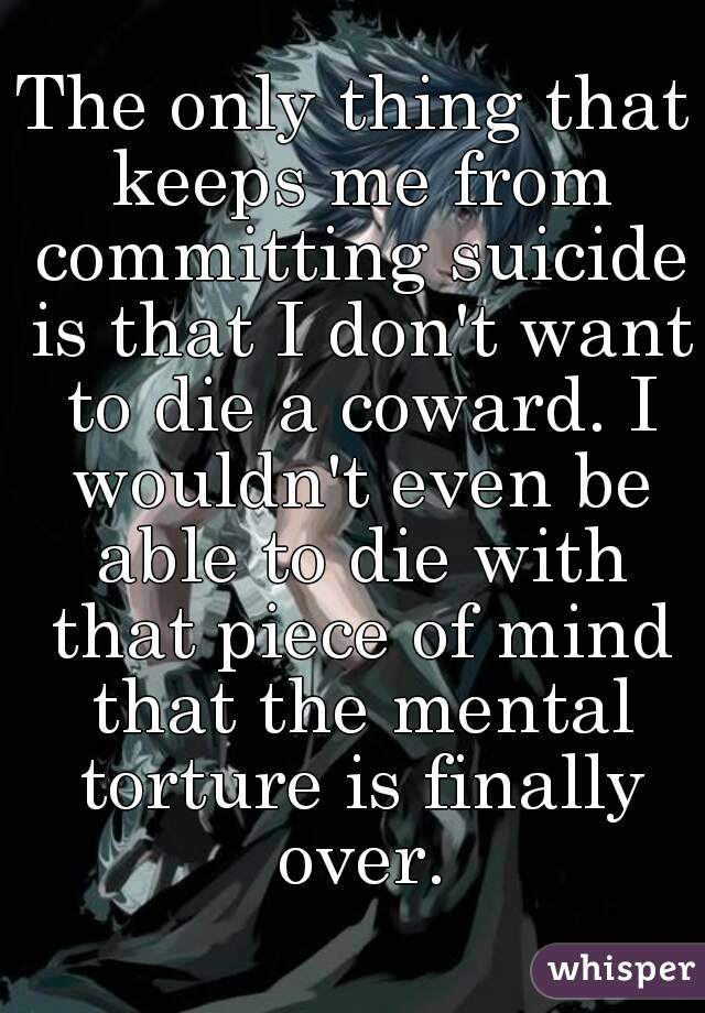 The only thing that keeps me from committing suicide is that I don't want to die a coward. I wouldn't even be able to die with that piece of mind that the mental torture is finally over.